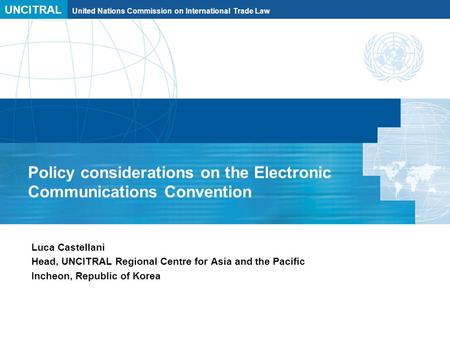 UNCITRAL United Nations Commission on International Trade Law Policy considerations on the Electronic Communications Convention Luca Castellani Head, UNCITRAL.