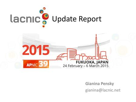 Update Report Gianina Pensky LACNIC at a glance One of the world's 5 RIRs Coverage area: 34 territories 2 NIRs and also co-founders.