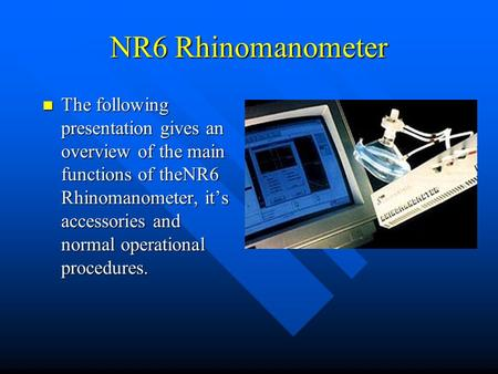 NR6 Rhinomanometer The following presentation gives an overview of the main functions of theNR6 Rhinomanometer, it's accessories and normal operational.