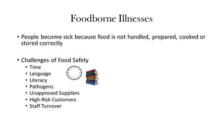 Foodborne Illnesses People become sick because food is not handled, prepared, cooked or stored correctly Challenges of Food Safety Time Language Literacy.