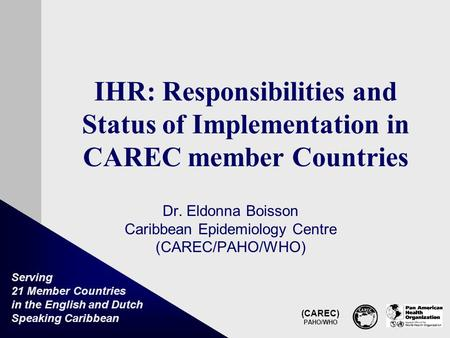 (CAREC) PAHO/WHO Serving 21 Member Countries in the English and Dutch Speaking Caribbean IHR: Responsibilities and Status of Implementation in CAREC member.