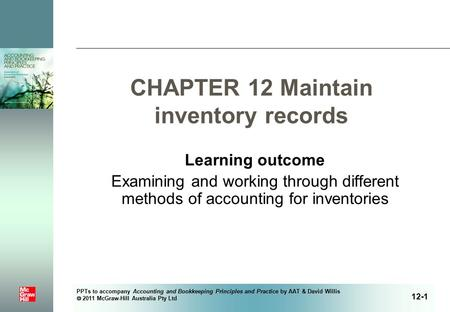 PPTs to accompany Accounting and Bookkeeping Principles and Practice by AAT & David Willis  2011 McGraw-Hill Australia Pty Ltd CHAPTER 12 Maintain inventory.