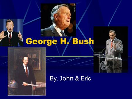 George H. Bush By. John & Eric. Before George Herbert Bush Was a son of a Senator He joined the navy and piloted a B-52 bomber in WWII After the war He.