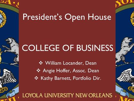 President's Open House COLLEGE OF BUSINESS  William Locander, Dean  Angie Hoffer, Assoc. Dean  Kathy Barnett, Portfolio Dir.