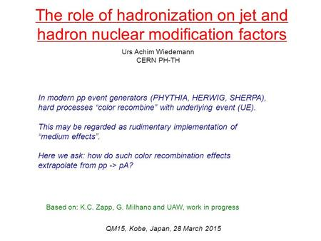 The role of hadronization on jet and hadron nuclear modification factors Urs Achim Wiedemann CERN PH-TH QM15, Kobe, Japan, 28 March 2015 Based on: K.C.