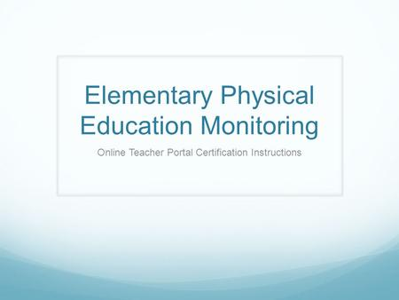 Elementary Physical Education Monitoring Online Teacher Portal Certification Instructions.