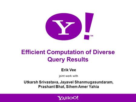 1 Efficient Computation of Diverse Query Results Erik Vee joint work with Utkarsh Srivastava, Jayavel Shanmugasundaram, Prashant Bhat, Sihem Amer Yahia.