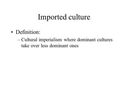 Imported culture Definition: –Cultural imperialism where dominant cultures take over less dominant ones.