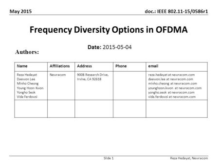 May 2015 doc.: IEEE 802.11-15/0586r1 Slide 1 Frequency Diversity Options in OFDMA Date: 2015-05-04 Authors: Reza Hedayat, Newracom NameAffiliationsAddressPhoneemail.