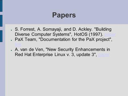 Papers ● S. Forrest, A. Somayaji, and D. Ackley. Building Diverse Computer Systems, HotOS (1997). paperpaper ● PaX Team, Documentation for the PaX project,