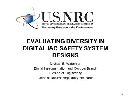 1 EVALUATING DIVERSITY IN DIGITAL I&C SAFETY SYSTEM DESIGNS Michael E. Waterman Digital Instrumentation and Controls Branch Division of Engineering Office.