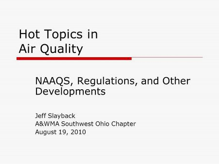 Hot Topics in Air Quality NAAQS, Regulations, and Other Developments Jeff Slayback A&WMA Southwest Ohio Chapter August 19, 2010.