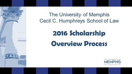 The University of Memphis Cecil C. Humphreys School of Law 2016 Scholarship Overview Process.