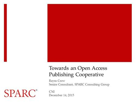 Towards an Open Access Publishing Cooperative Raym Crow Senior Consultant, SPARC Consulting Group CNI December 14, 2015.