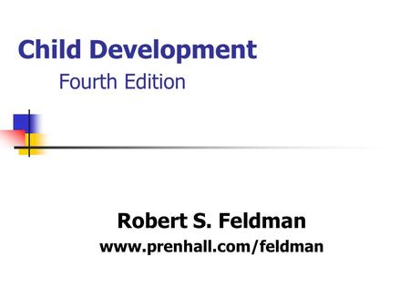 Child Development Fourth Edition Robert S. Feldman www.prenhall.com/feldman.