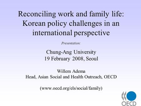 Reconciling work and family life: Korean policy challenges in an international perspective Presentation: Chung-Ang University 19 February 2008, Seoul Willem.