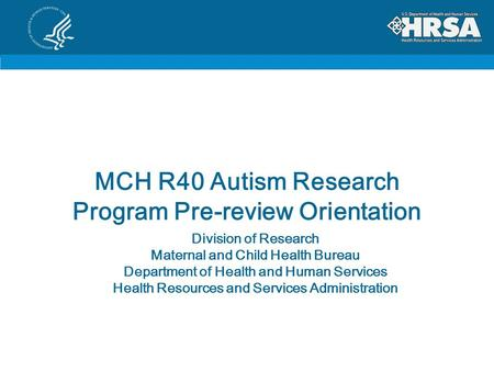 MCH R40 Autism Research Program Pre-review Orientation Division of Research Maternal and Child Health Bureau Department of Health and Human Services Health.