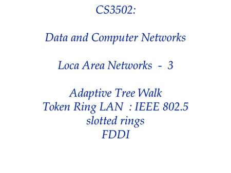 CS3502: Data and Computer Networks Loca Area Networks - 3 Adaptive Tree Walk Token Ring LAN : IEEE 802.5 slotted rings FDDI.