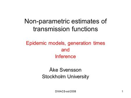 DIMACS-oct 20081 Non-parametric estimates of transmission functions Epidemic models, generation times and Inference Åke Svensson Stockholm University.