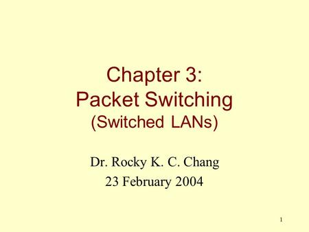 1 Chapter 3: Packet Switching (Switched LANs) Dr. Rocky K. C. Chang 23 February 2004.