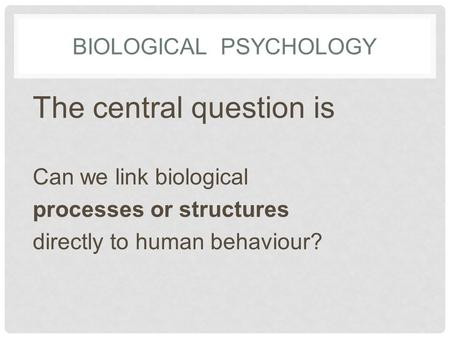 BIOLOGICAL PSYCHOLOGY The central question is Can we link biological processes or structures directly to human behaviour?
