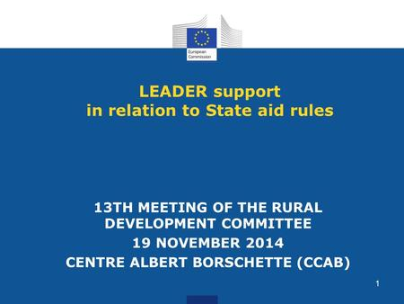1 LEADER support in relation to State aid rules 13TH MEETING OF THE RURAL DEVELOPMENT COMMITTEE 19 NOVEMBER 2014 CENTRE ALBERT BORSCHETTE (CCAB)