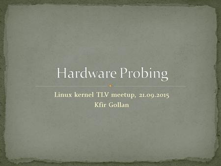 Linux kernel TLV meetup, 21.09.2015 Kfir Gollan. What is hardware probing? Different approaches for detecting hardware Probing in the linux kernel.