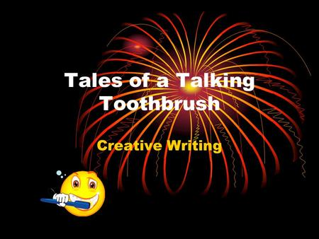 Tales of a Talking Toothbrush Creative Writing. Toothbrushes have feelings, too! What feelings does your toothbrush have? What problems does your toothbrush.