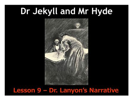 Dr Jekyll and Mr Hyde Lesson 9 – Dr. Lanyon's Narrative.