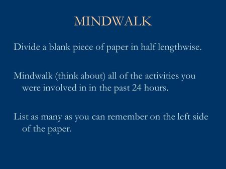 MINDWALK Divide a blank piece of paper in half lengthwise. Mindwalk (think about) all of the activities you were involved in in the past 24 hours. List.