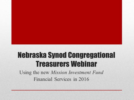 Nebraska Synod Congregational Treasurers Webinar Using the new Mission Investment Fund Financial Services in 2016.