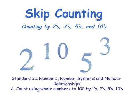 Skip Counting Counting by 2's, 3's, 5's, and 10's Standard 2.1 Numbers, Number Systems and Number Relationships A. Count using whole numbers to 100 by.
