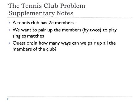 The Tennis Club Problem Supplementary Notes  A tennis club has 2n members.  We want to pair up the members (by twos) to play singles matches  Question: