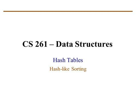 CS 261 – Data Structures Hash Tables Hash-like Sorting.
