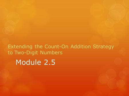 Module 2.5 Extending the Count-On Addition Strategy to Two-Digit Numbers.