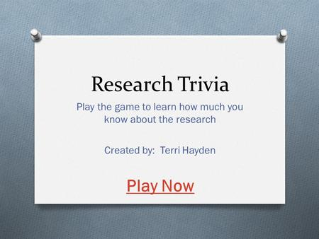 Research Trivia Play the game to learn how much you know about the research Created by: Terri Hayden Play Now.