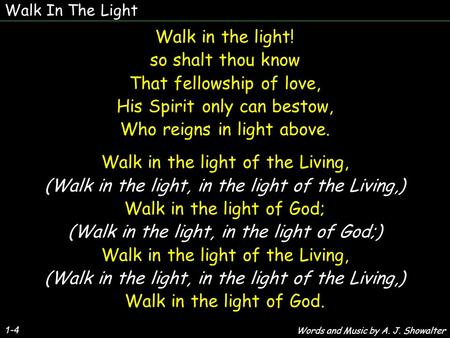 Walk In The Light 1-4 Walk in the light! so shalt thou know That fellowship of love, His Spirit only can bestow, Who reigns in light above. Walk in the.