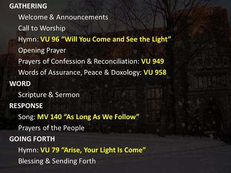 "GATHERING Welcome & Announcements Call to Worship Hymn: VU 96 ""Will You Come and See the Light"" Opening Prayer Prayers of Confession & Reconciliation:"