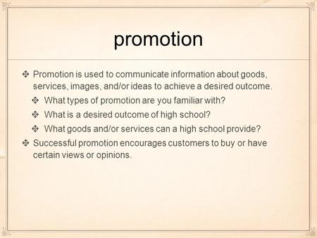 Promotion Promotion is used to communicate information about goods, services, images, and/or ideas to achieve a desired outcome. What types of promotion.