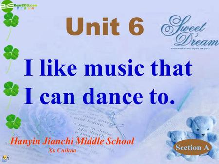 I like music that I can dance to. Unit 6 Section A Hanyin Jianchi Middle School Xu Cuihua Xu Cuihua.