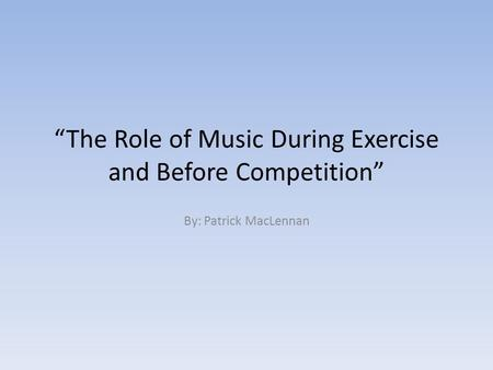 """The Role of Music During Exercise and Before Competition"" By: Patrick MacLennan."
