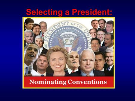 "Selecting a President: Nominating Conventions.  Stage 1: Caucuses & Primaries The Battle for the Party Faithful  Stage 2: Nominating Conventions ""Glorified."