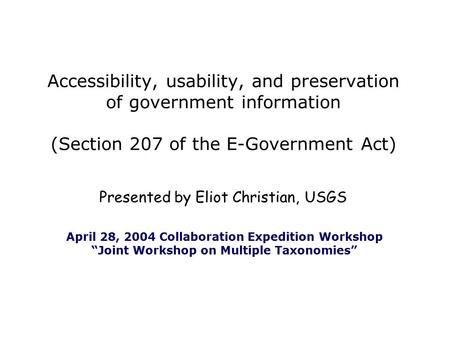 Presented by Eliot Christian, USGS Accessibility, usability, and preservation of government information (Section 207 of the E-Government Act) April 28,