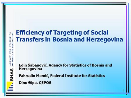 1 Efficiency of Targeting of Social Transfers in Bosnia and Herzegovina Edin Šabanović, Agency for Statistics of Bosnia and Herzegovina Fahrudin Memić,