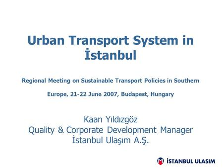 Urban Transport System in İstanbul Regional Meeting on Sustainable Transport Policies in Southern Europe, 21-22 June 2007, Budapest, Hungary Kaan Yıldızgöz.