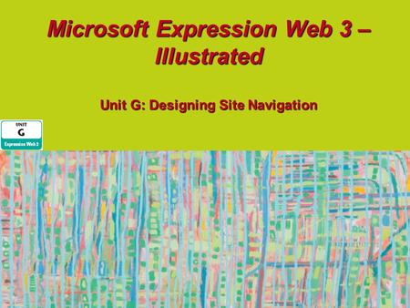 Microsoft Expression Web 3 – Illustrated Unit G: Designing Site Navigation.
