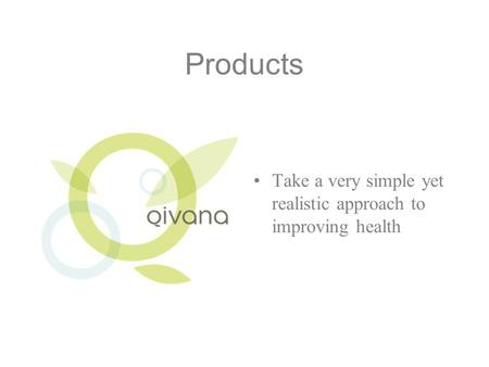 Products Take a very simple yet realistic approach to improving health.