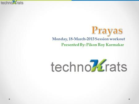 Monday, 18-March-2013 Session workout Presented By: Pikon Roy Karmakar.