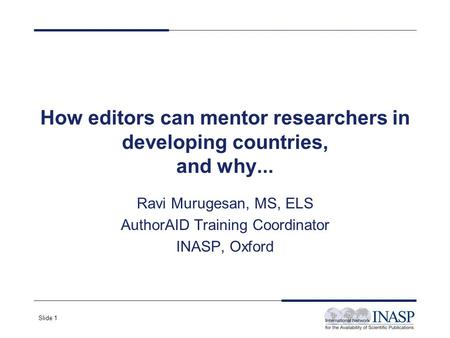 Slide 1 How editors can mentor researchers in developing countries, and why... Ravi Murugesan, MS, ELS AuthorAID Training Coordinator INASP, Oxford.