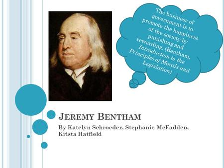 J EREMY B ENTHAM By Katelyn Schroeder, Stephanie McFadden, Krista Hatfield The business of government is to promote the happiness of the society by punishing.